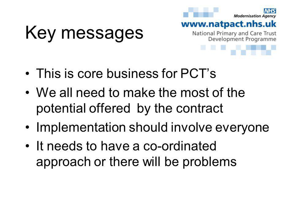 Key messages This is core business for PCTs We all need to make the most of the potential offered by the contract Implementation should involve everyone It needs to have a co-ordinated approach or there will be problems