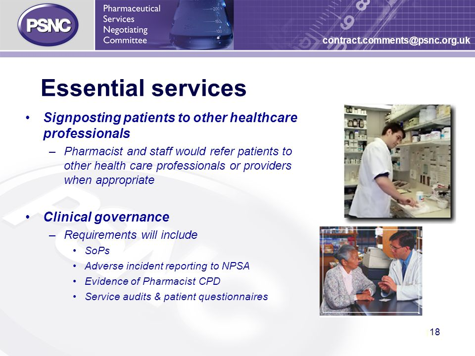 18 contract.comments@psnc.org.uk Essential services Signposting patients to other healthcare professionals –Pharmacist and staff would refer patients to other health care professionals or providers when appropriate Clinical governance –Requirements will include SoPs Adverse incident reporting to NPSA Evidence of Pharmacist CPD Service audits & patient questionnaires