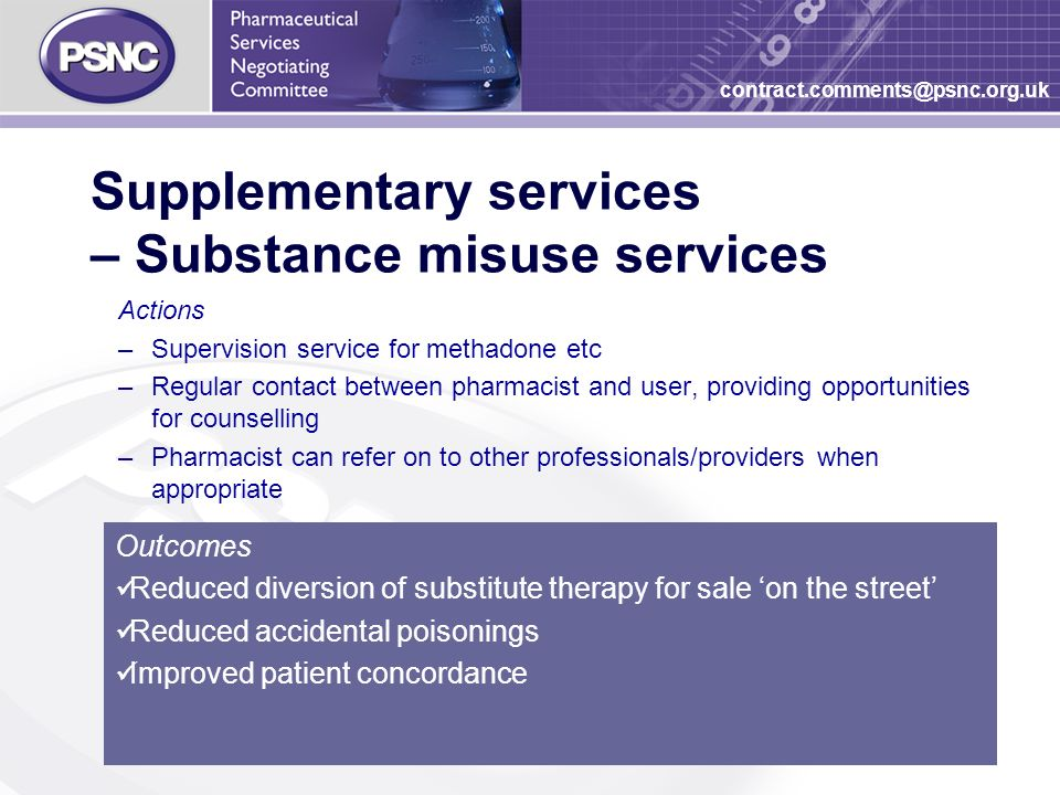 26 contract.comments@psnc.org.uk Supplementary services – Substance misuse services Actions –Supervision service for methadone etc –Regular contact between pharmacist and user, providing opportunities for counselling –Pharmacist can refer on to other professionals/providers when appropriate Outcomes Reduced diversion of substitute therapy for sale on the street Reduced accidental poisonings Improved patient concordance
