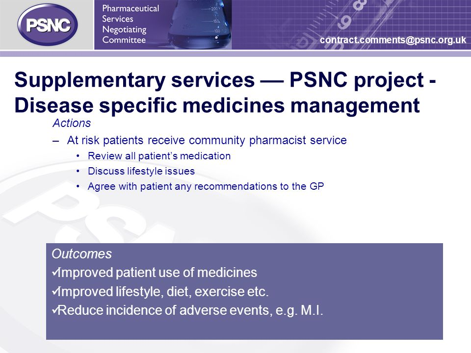 27 contract.comments@psnc.org.uk Supplementary services –– PSNC project - Disease specific medicines management Actions –At risk patients receive community pharmacist service Review all patients medication Discuss lifestyle issues Agree with patient any recommendations to the GP Outcomes Improved patient use of medicines Improved lifestyle, diet, exercise etc.