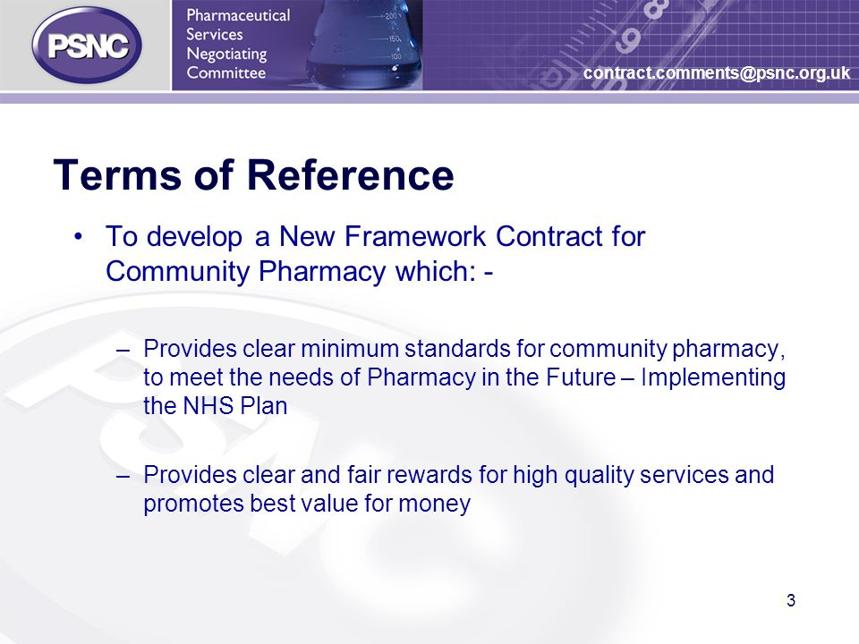 3 3 contract.comments@psnc.org.uk Terms of Reference To develop a New Framework Contract for Community Pharmacy which: - –Provides clear minimum standards for community pharmacy, to meet the needs of Pharmacy in the Future – Implementing the NHS Plan –Provides clear and fair rewards for high quality services and promotes best value for money