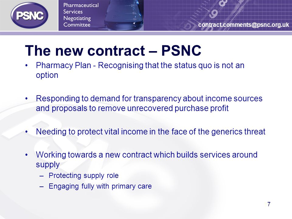 7 7 contract.comments@psnc.org.uk The new contract – PSNC Pharmacy Plan - Recognising that the status quo is not an option Responding to demand for transparency about income sources and proposals to remove unrecovered purchase profit Needing to protect vital income in the face of the generics threat Working towards a new contract which builds services around supply –Protecting supply role –Engaging fully with primary care