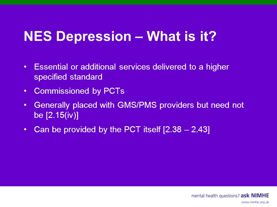 NES Depression – What is it? Essential or additional services delivered to a higher specified standard Commissioned by PCTs Generally placed with GMS/