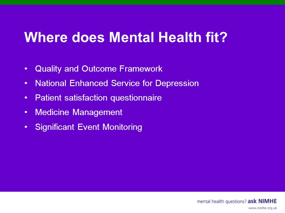 Where does Mental Health fit? Quality and Outcome Framework National Enhanced Service for Depression Patient satisfaction questionnaire Medicine Manag