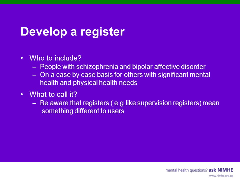 Develop a register Who to include? –People with schizophrenia and bipolar affective disorder –On a case by case basis for others with significant ment