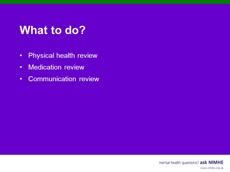 What to do? Physical health review Medication review Communication review