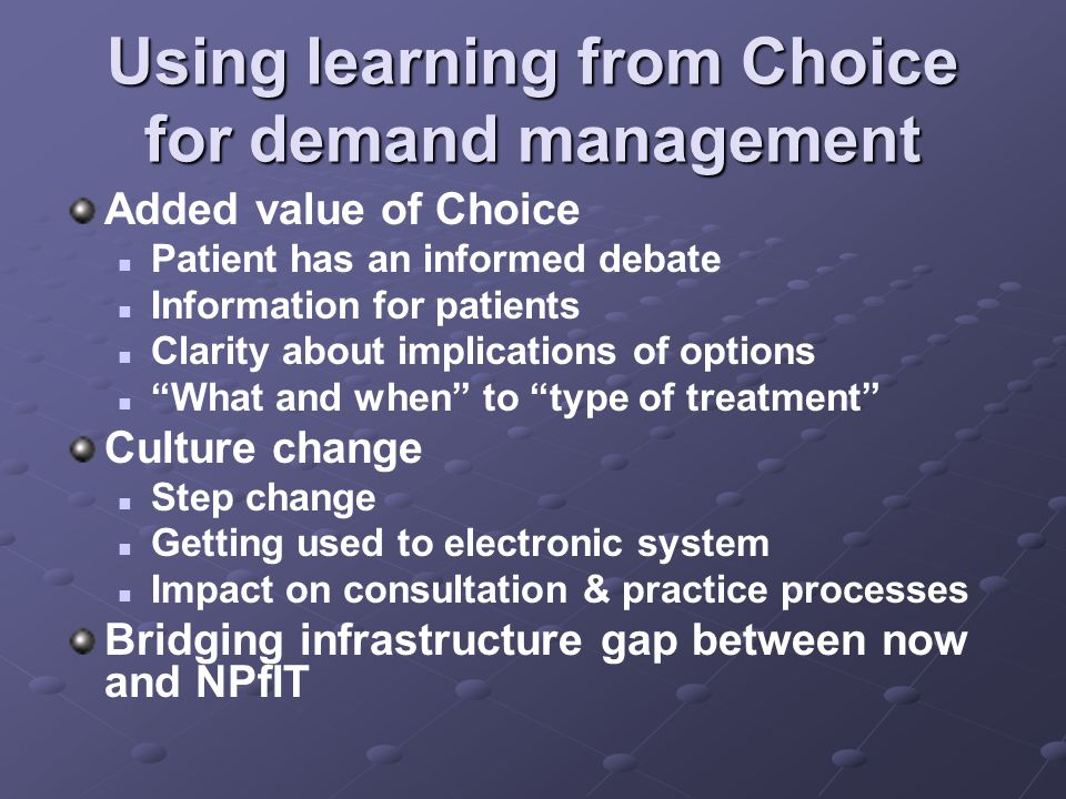 Using learning from Choice for demand management Added value of Choice Patient has an informed debate Information for patients Clarity about implications of options What and when to type of treatment Culture change Step change Getting used to electronic system Impact on consultation & practice processes Bridging infrastructure gap between now and NPfIT
