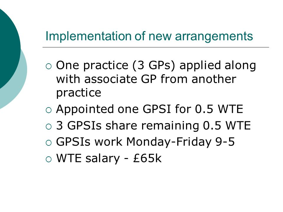 Implementation of new arrangements One practice (3 GPs) applied along with associate GP from another practice Appointed one GPSI for 0.5 WTE 3 GPSIs s
