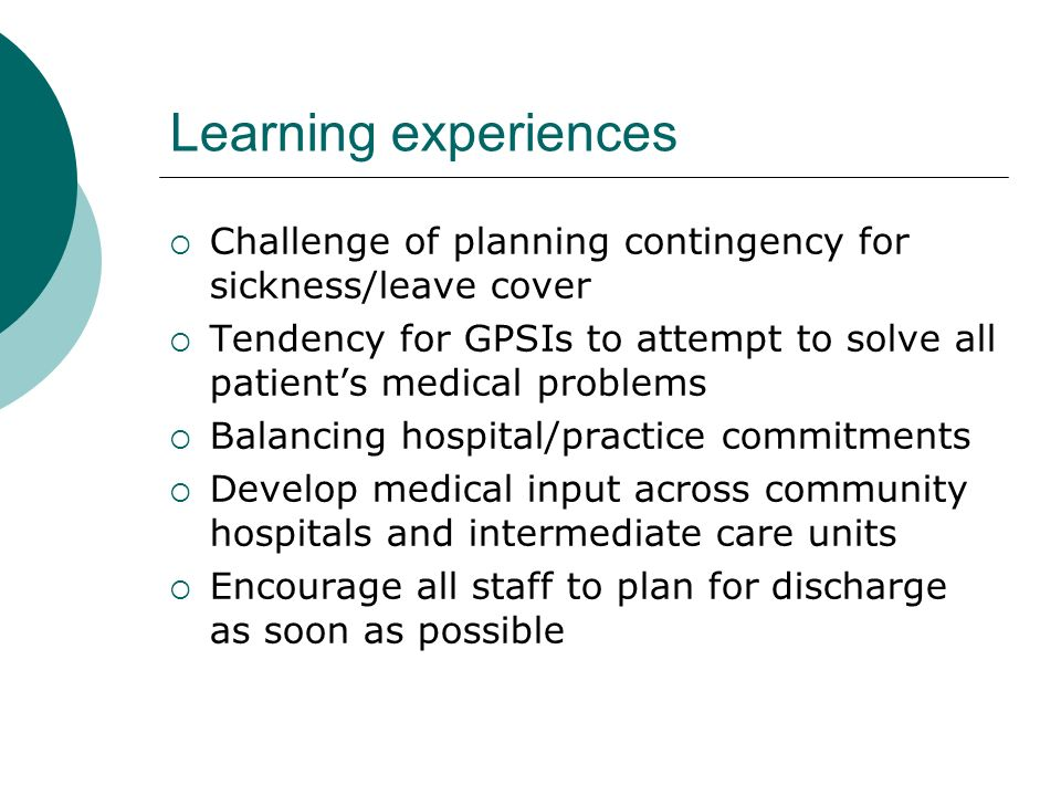 Learning experiences Challenge of planning contingency for sickness/leave cover Tendency for GPSIs to attempt to solve all patients medical problems Balancing hospital/practice commitments Develop medical input across community hospitals and intermediate care units Encourage all staff to plan for discharge as soon as possible
