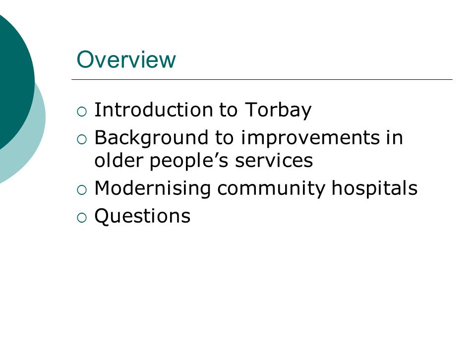 Overview of Torbay Population of 140,000 High percentage of elderly people Three population centres – Torquay, Paignton, Brixham Torbay Council – unitary authority with co-terminous boundaries with PCT Close working with South Devon Health Care Trust, Teignbridge PCT and South Hams/West Devon PCT