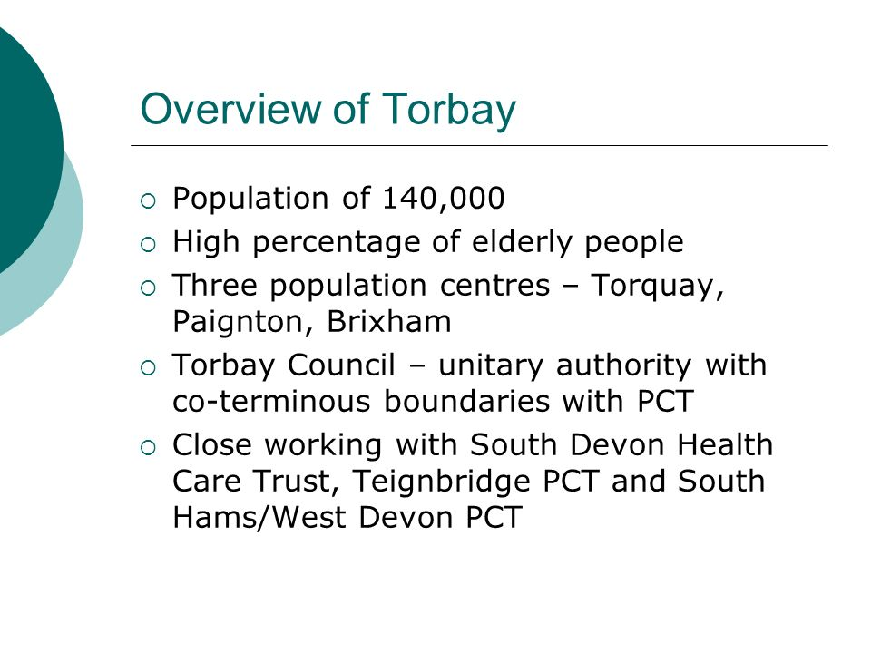 Overview of Torbay Population of 140,000 High percentage of elderly people Three population centres – Torquay, Paignton, Brixham Torbay Council – unit