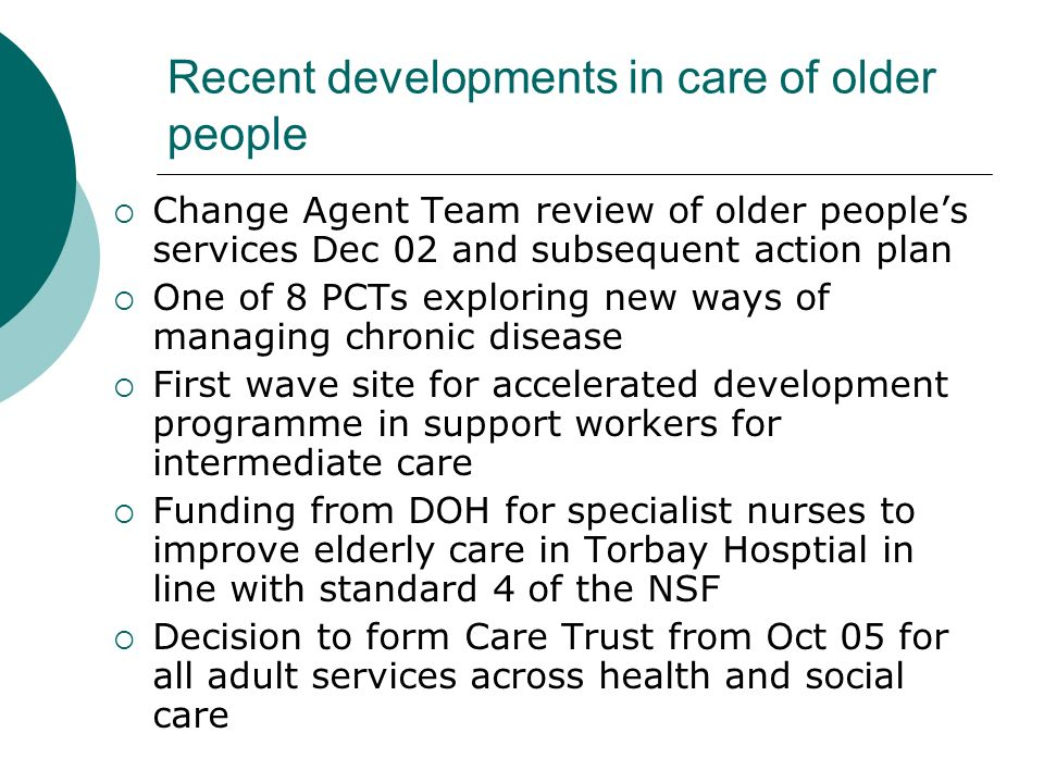 Older Peoples Services – the future Community services for older people being developed as part of integration of PCT / Social Services Plan to group services around clusters of GP practices serving approx 25,000 populations Services to include social workers, dom care, OT, physio, district nurses, community hospitals managed by General Manager