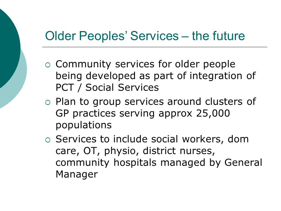 Older Peoples Services – the future Community services for older people being developed as part of integration of PCT / Social Services Plan to group