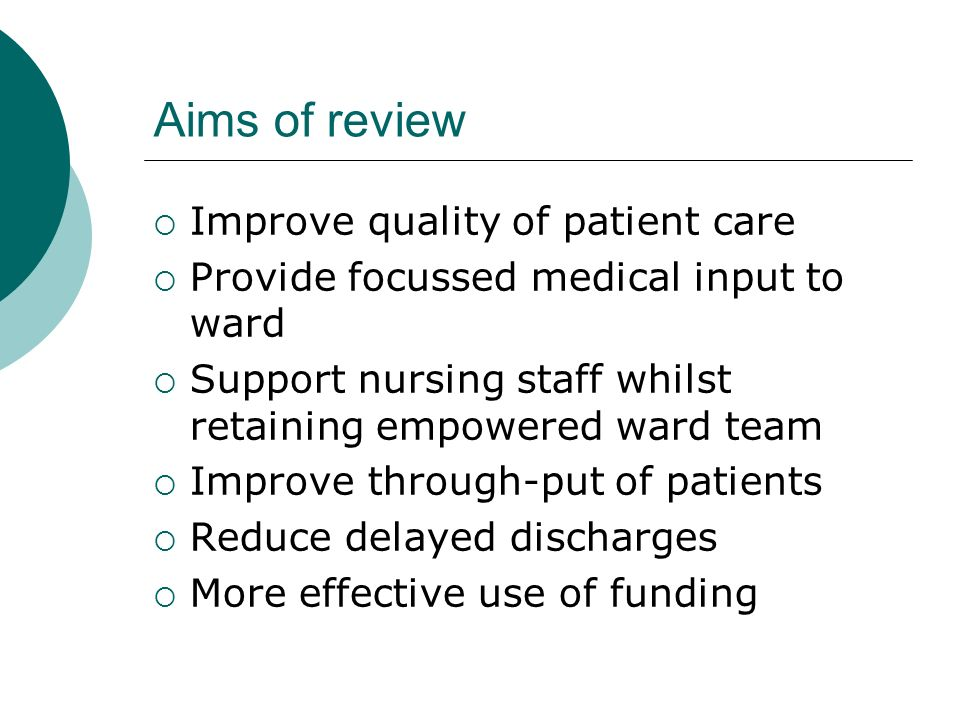 Aims of review Improve quality of patient care Provide focussed medical input to ward Support nursing staff whilst retaining empowered ward team Impro