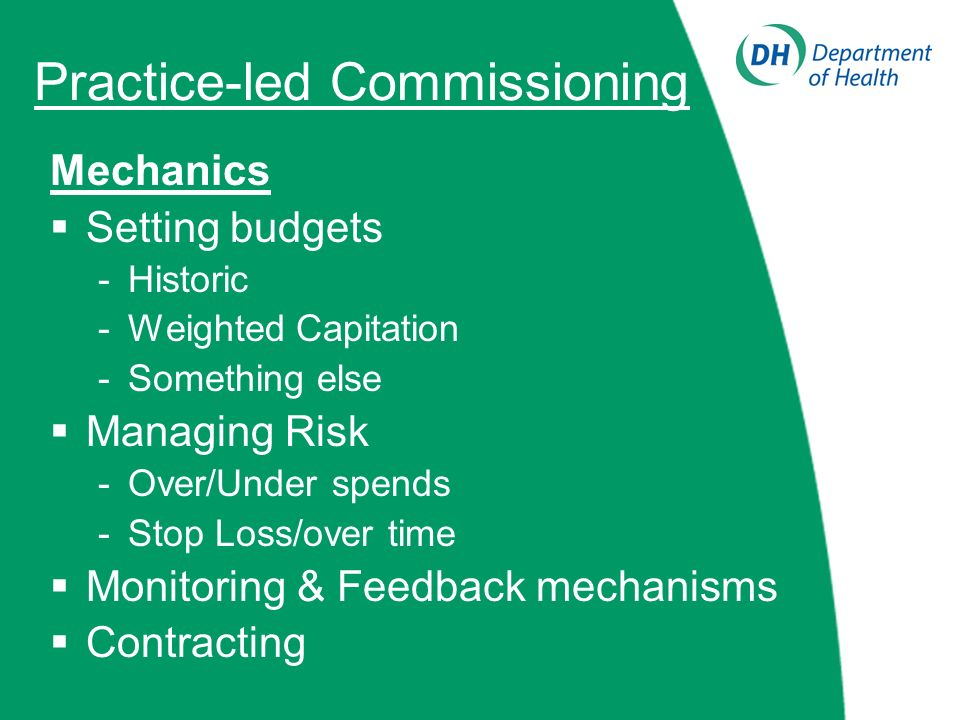 Practice-led Commissioning Mechanics Setting budgets -Historic -Weighted Capitation -Something else Managing Risk -Over/Under spends -Stop Loss/over time Monitoring & Feedback mechanisms Contracting