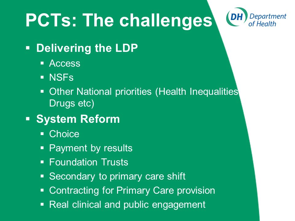 PCTs: The challenges Delivering the LDP Access NSFs Other National priorities (Health Inequalities, Drugs etc) System Reform Choice Payment by results Foundation Trusts Secondary to primary care shift Contracting for Primary Care provision Real clinical and public engagement