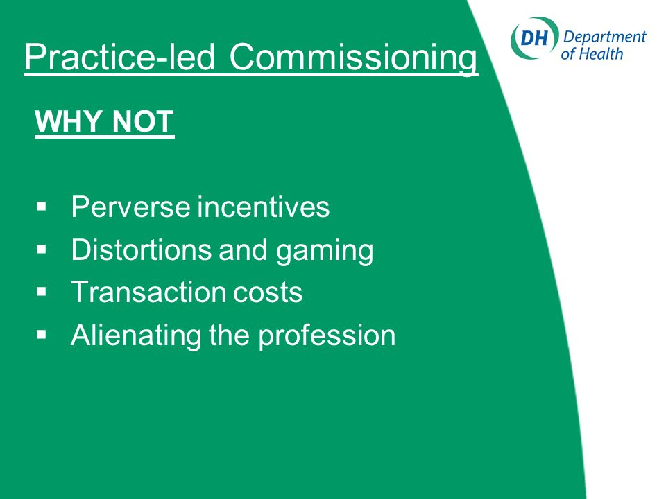 Practice-led Commissioning WHY NOT Perverse incentives Distortions and gaming Transaction costs Alienating the profession