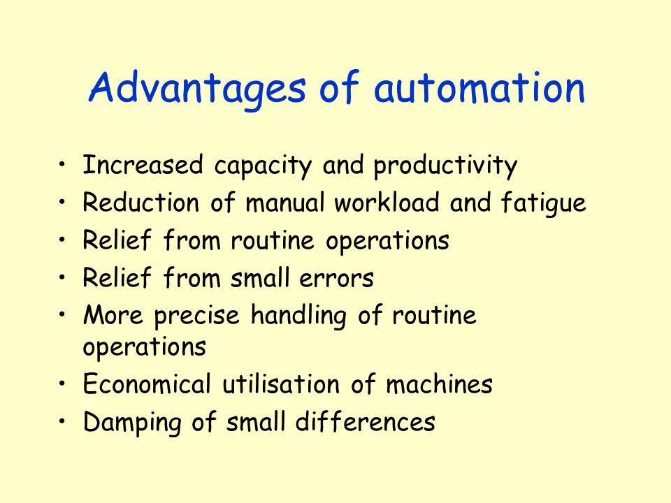 Advantages of automation Increased capacity and productivity Reduction of manual workload and fatigue Relief from routine operations Relief from small