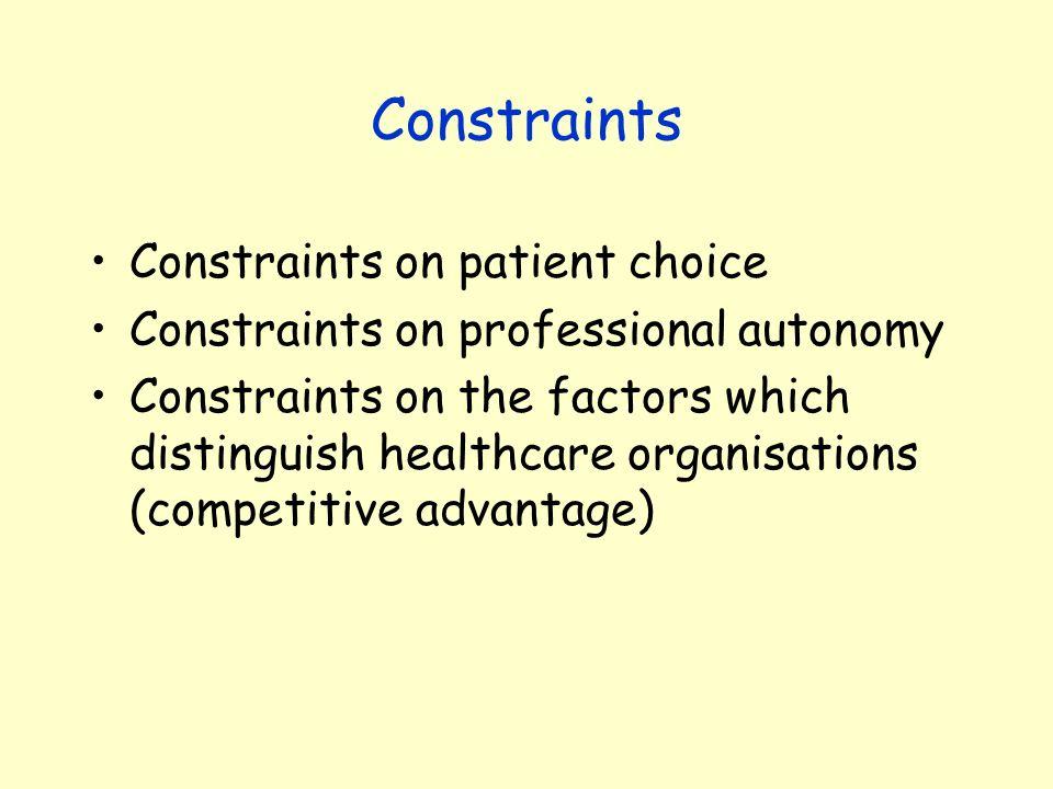Constraints Constraints on patient choice Constraints on professional autonomy Constraints on the factors which distinguish healthcare organisations (