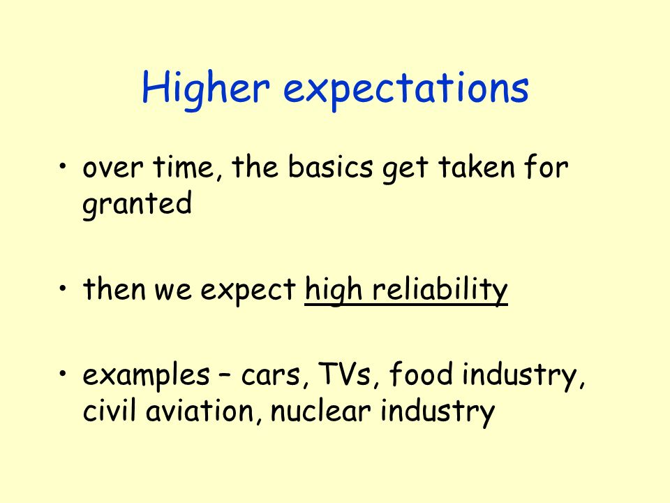 Higher expectations over time, the basics get taken for granted then we expect high reliability examples – cars, TVs, food industry, civil aviation, n