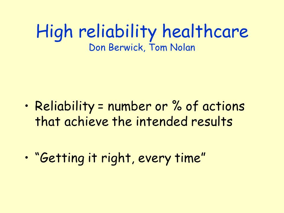 High reliability healthcare Don Berwick, Tom Nolan Reliability = number or % of actions that achieve the intended results Getting it right, every time