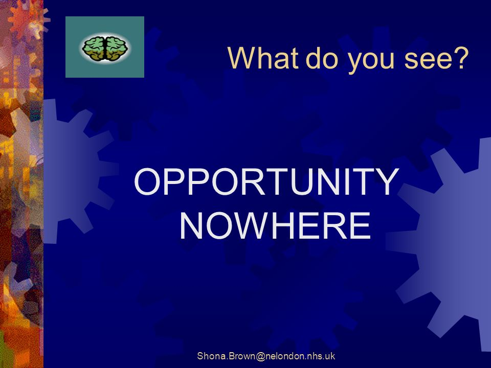 Shona.Brown@nelondon.nhs.uk What do you see OPPORTUNITY NOWHERE