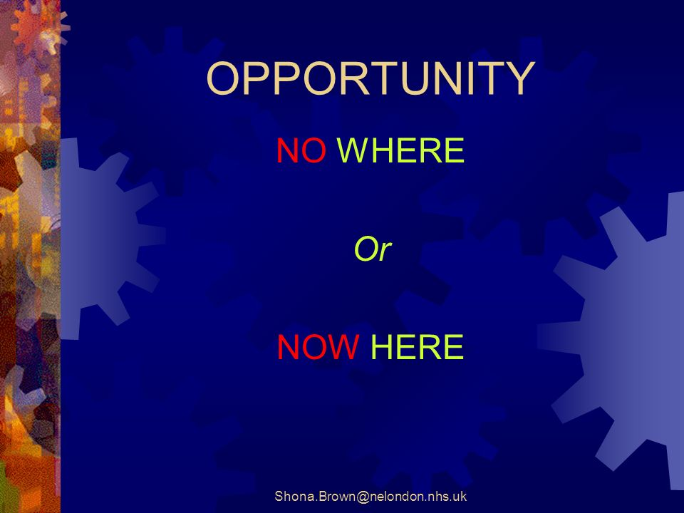 Shona.Brown@nelondon.nhs.uk OPPORTUNITY NO WHERE Or NOW HERE