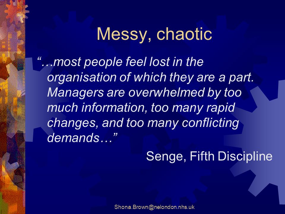 Shona.Brown@nelondon.nhs.uk Messy, chaotic …most people feel lost in the organisation of which they are a part.