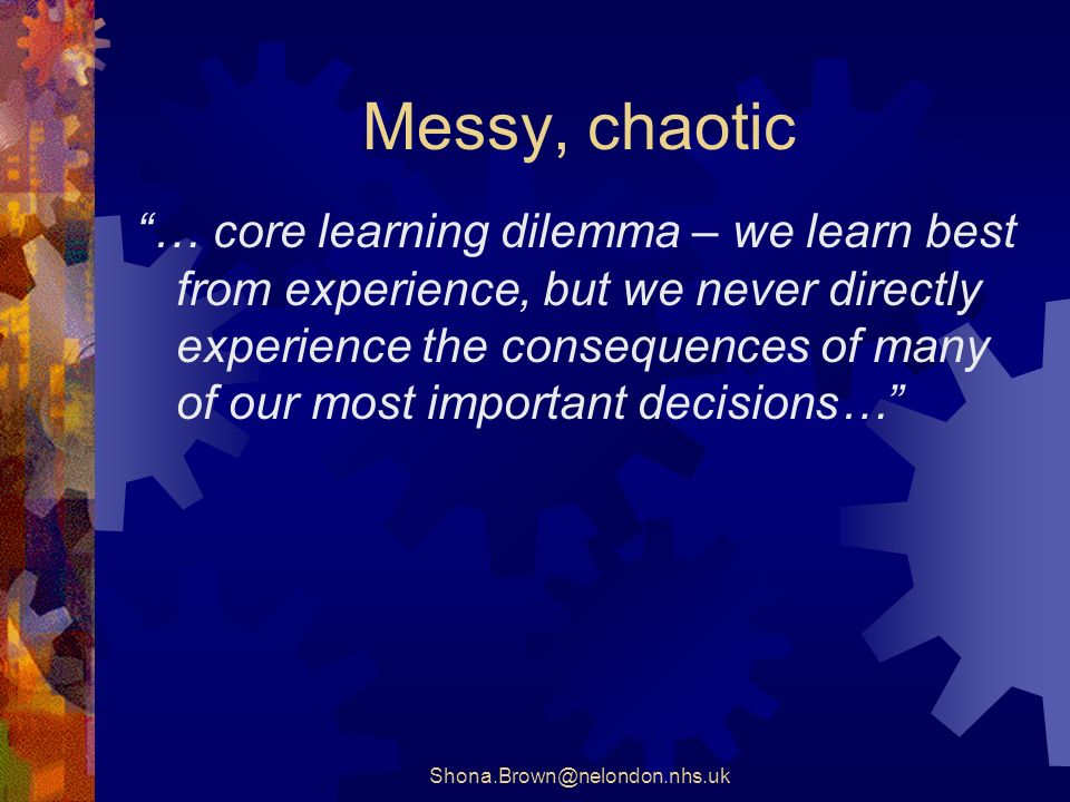 Shona.Brown@nelondon.nhs.uk Messy, chaotic … core learning dilemma – we learn best from experience, but we never directly experience the consequences of many of our most important decisions…