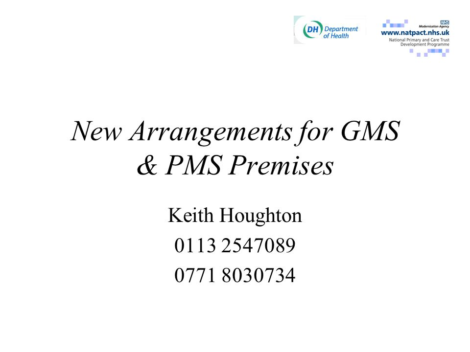 New Arrangements for GMS & PMS Premises Keith Houghton 0113 2547 124 07718 03 07 34