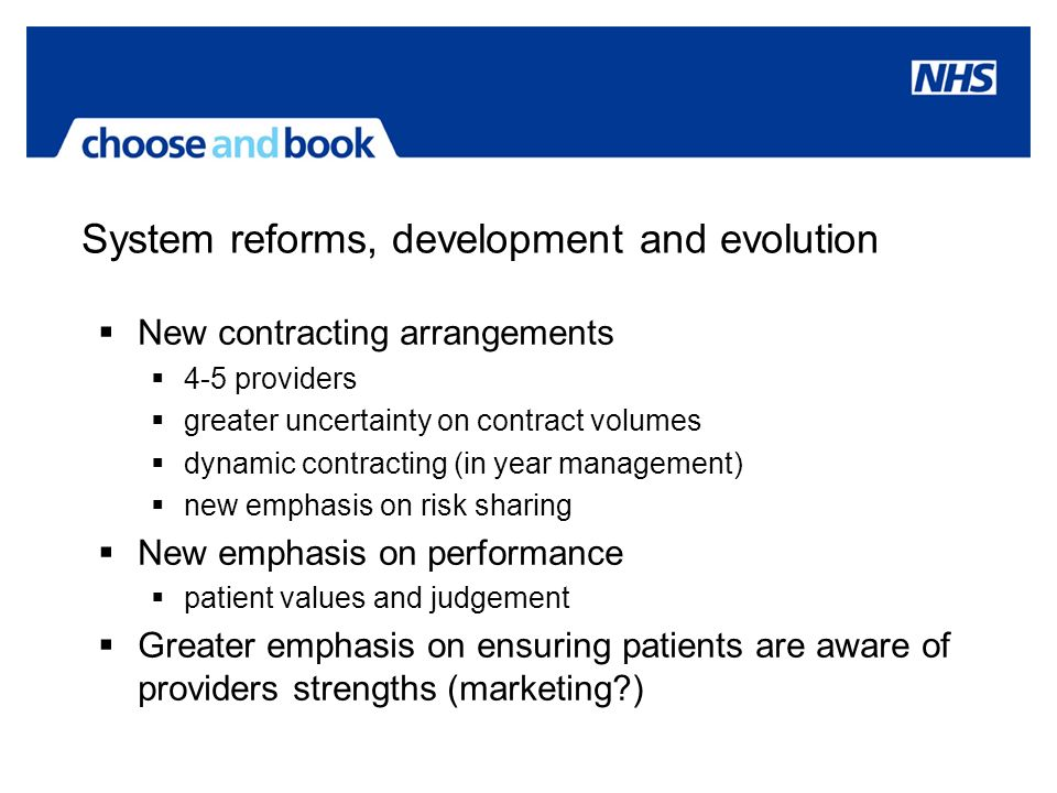 System reforms, development and evolution New contracting arrangements 4-5 providers greater uncertainty on contract volumes dynamic contracting (in year management) new emphasis on risk sharing New emphasis on performance patient values and judgement Greater emphasis on ensuring patients are aware of providers strengths (marketing )