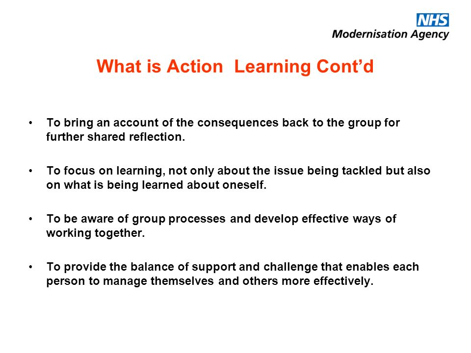 What is Action Learning Contd To bring an account of the consequences back to the group for further shared reflection.