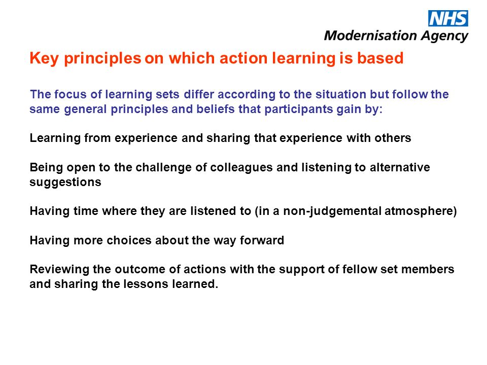Key principles on which action learning is based The focus of learning sets differ according to the situation but follow the same general principles and beliefs that participants gain by: Learning from experience and sharing that experience with others Being open to the challenge of colleagues and listening to alternative suggestions Having time where they are listened to (in a non-judgemental atmosphere) Having more choices about the way forward Reviewing the outcome of actions with the support of fellow set members and sharing the lessons learned.