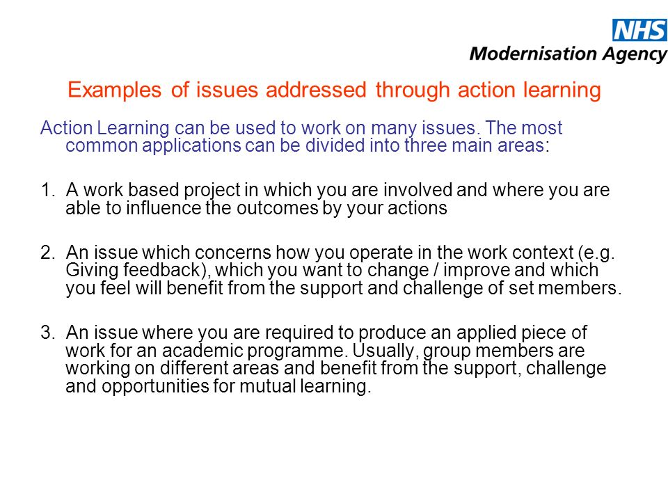 Examples of issues addressed through action learning Action Learning can be used to work on many issues.