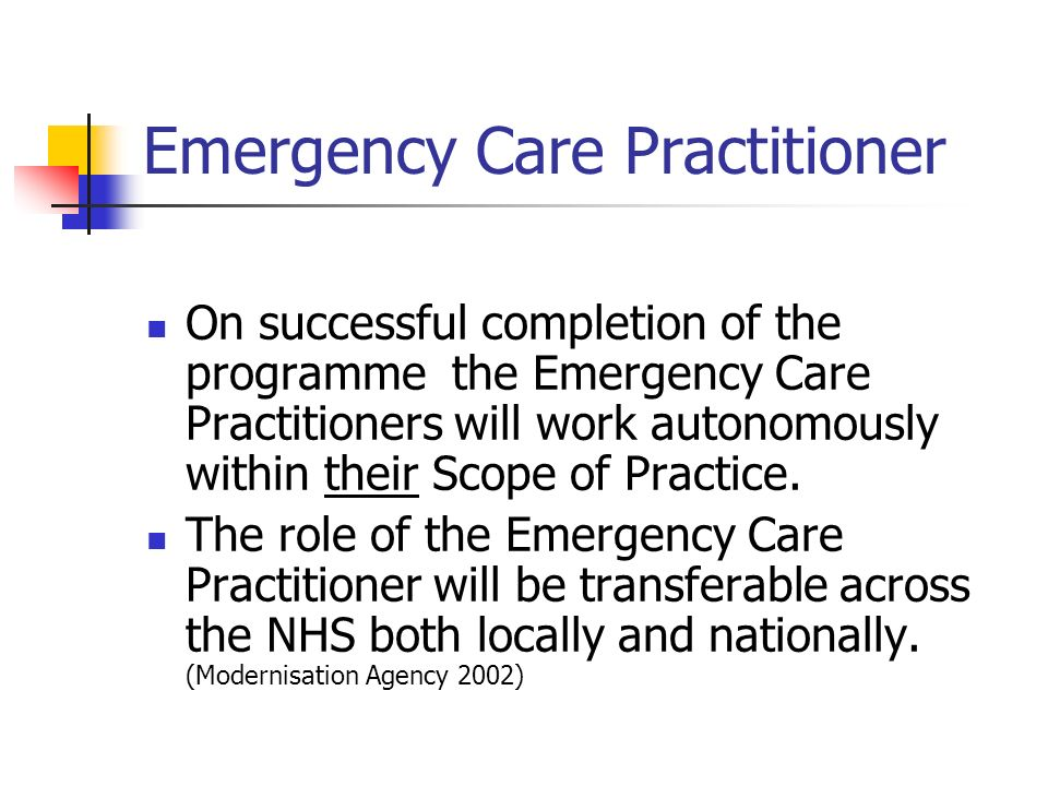 Emergency Care Practitioner On successful completion of the programme the Emergency Care Practitioners will work autonomously within their Scope of Practice.