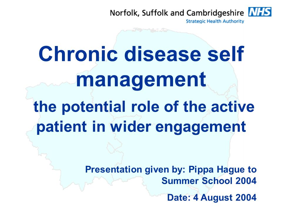 Presentation given by: Pippa Hague to Summer School 2004 Date: 4 August 2004 Chronic disease self management the potential role of the active patient in wider engagement