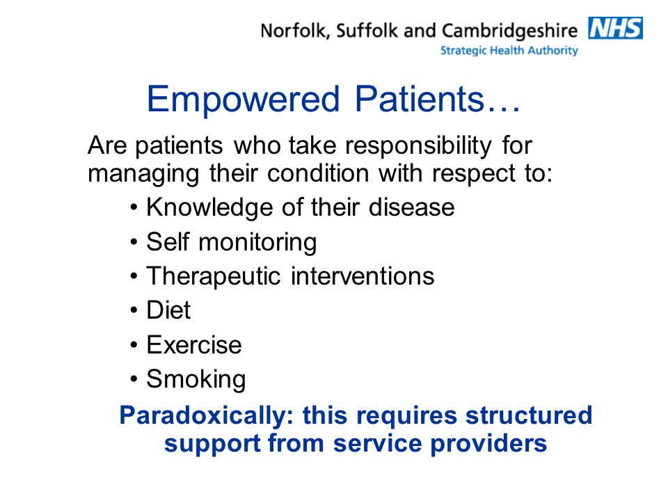 Empowered Patients… Are patients who take responsibility for managing their condition with respect to: Knowledge of their disease Self monitoring Therapeutic interventions Diet Exercise Smoking Paradoxically: this requires structured support from service providers
