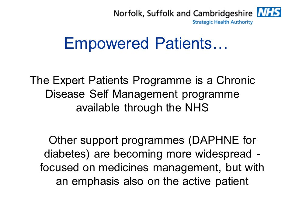 Empowered Patients… The Expert Patients Programme is a Chronic Disease Self Management programme available through the NHS Other support programmes (DAPHNE for diabetes) are becoming more widespread - focused on medicines management, but with an emphasis also on the active patient