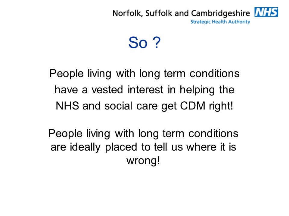 So ? People living with long term conditions have a vested interest in helping the NHS and social care get CDM right! People living with long term con