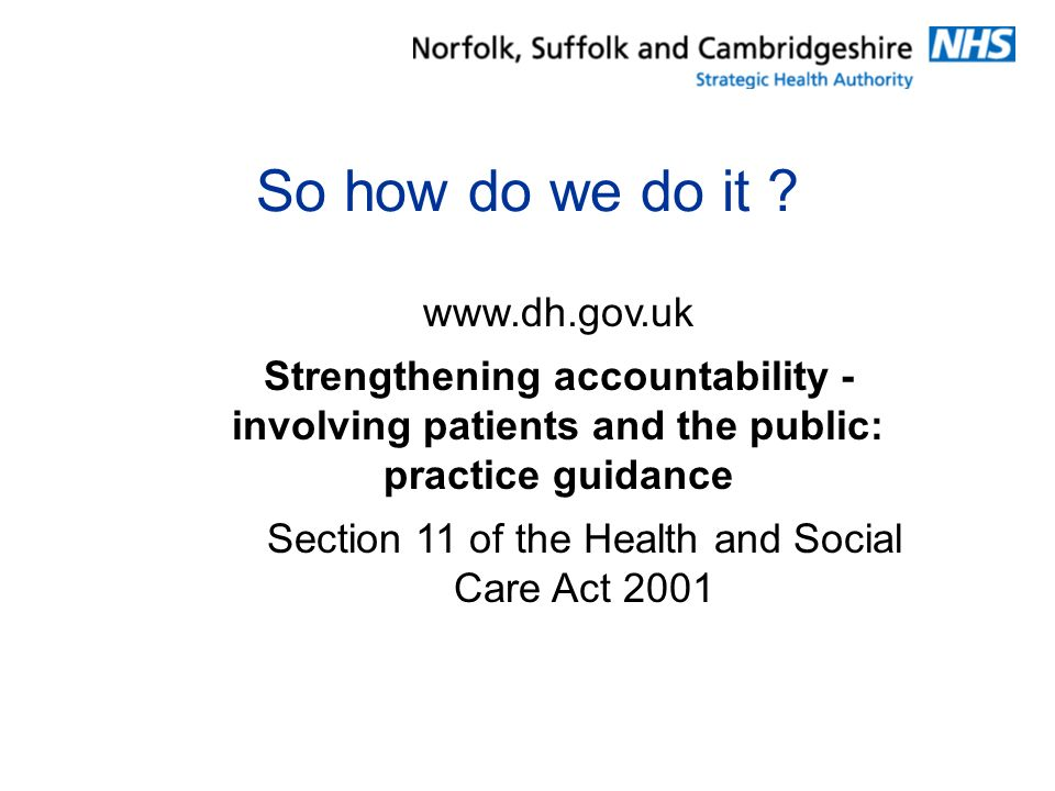 So how do we do it ? www.dh.gov.uk Strengthening accountability - involving patients and the public: practice guidance Section 11 of the Health and So