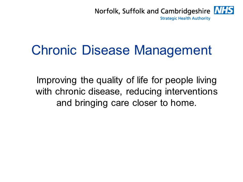 Chronic Disease Management Improving the quality of life for people living with chronic disease, reducing interventions and bringing care closer to home.