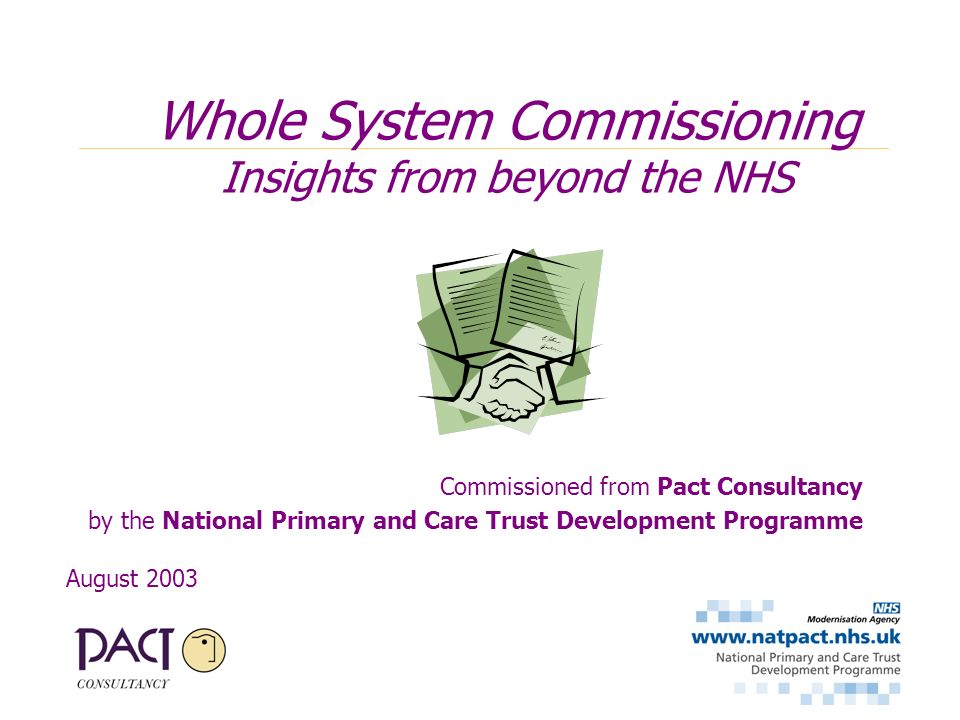 Commissioned from Pact Consultancy by the National Primary and Care Trust Development Programme August 2003 Whole System Commissioning Insights from beyond the NHS