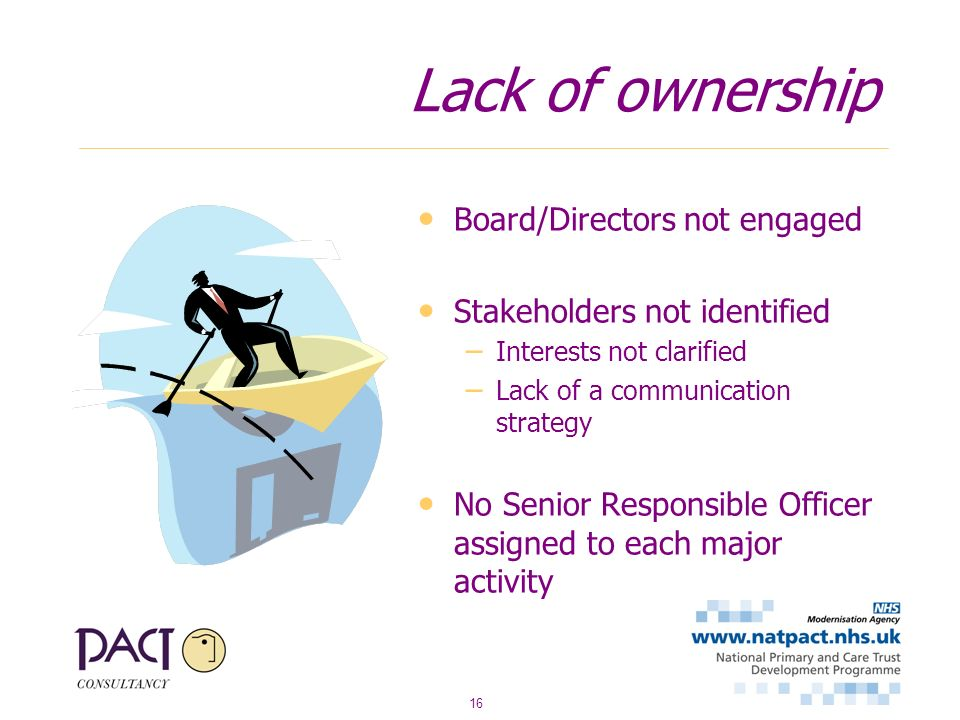 16 Lack of ownership Board/Directors not engaged Stakeholders not identified – Interests not clarified – Lack of a communication strategy No Senior Responsible Officer assigned to each major activity