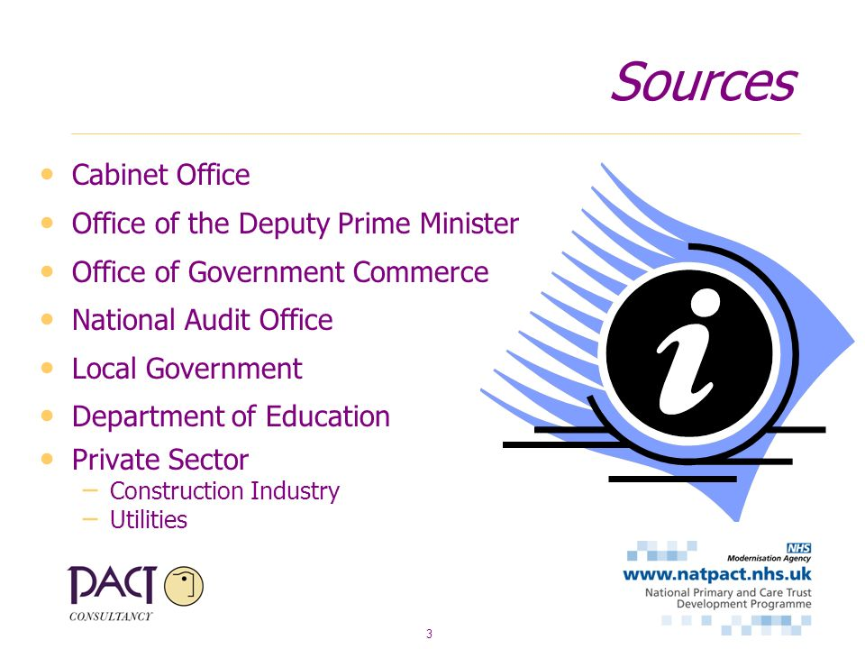 3 Sources Cabinet Office Office of the Deputy Prime Minister Office of Government Commerce National Audit Office Local Government Department of Education Private Sector – Construction Industry – Utilities