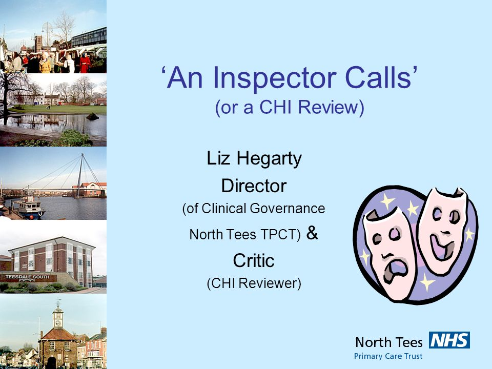 An Inspector Calls (or a CHI Review) Liz Hegarty Director (of Clinical Governance North Tees TPCT) & Critic (CHI Reviewer)