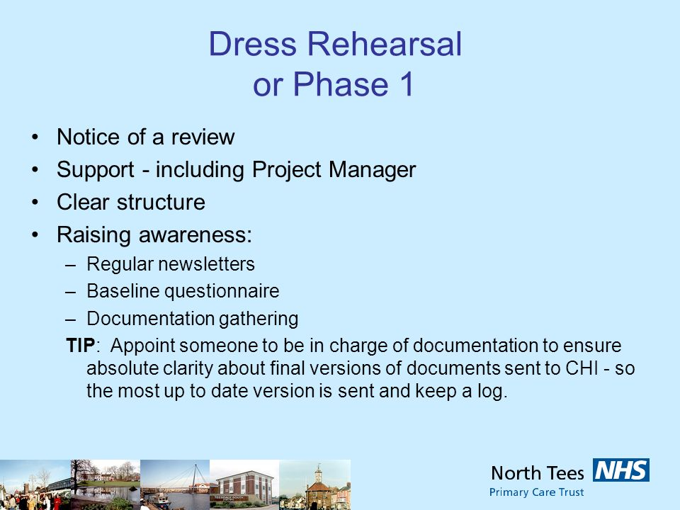 Dress Rehearsal or Phase 1 Notice of a review Support - including Project Manager Clear structure Raising awareness: –Regular newsletters –Baseline questionnaire –Documentation gathering TIP: Appoint someone to be in charge of documentation to ensure absolute clarity about final versions of documents sent to CHI - so the most up to date version is sent and keep a log.
