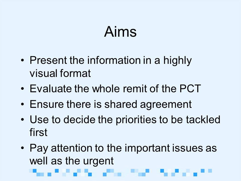 Aims Present the information in a highly visual format Evaluate the whole remit of the PCT Ensure there is shared agreement Use to decide the priorities to be tackled first Pay attention to the important issues as well as the urgent