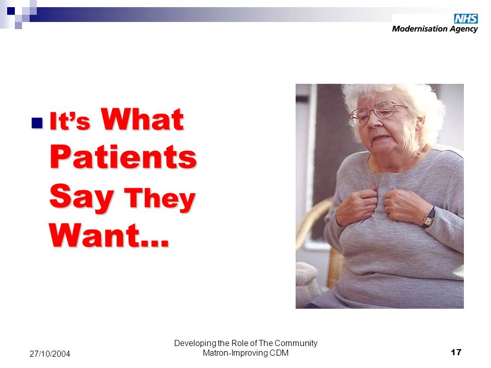 Developing the Role of The Community Matron-Improving CDM17 27/10/2004 Its What Patients Say They Want … Its What Patients Say They Want …