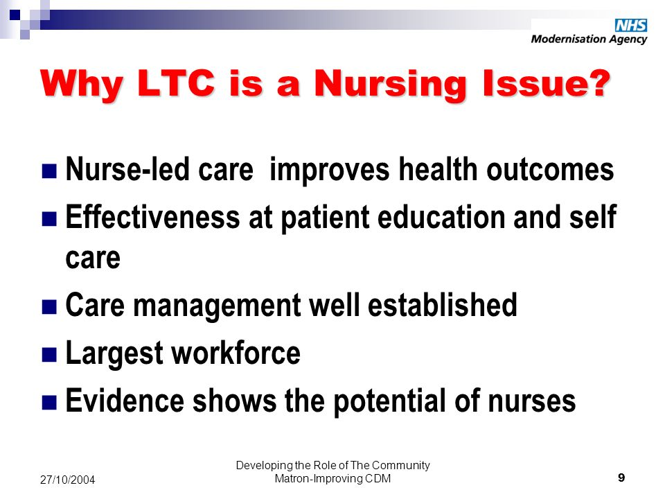 Developing the Role of The Community Matron-Improving CDM9 27/10/2004 Why LTC is a Nursing Issue.