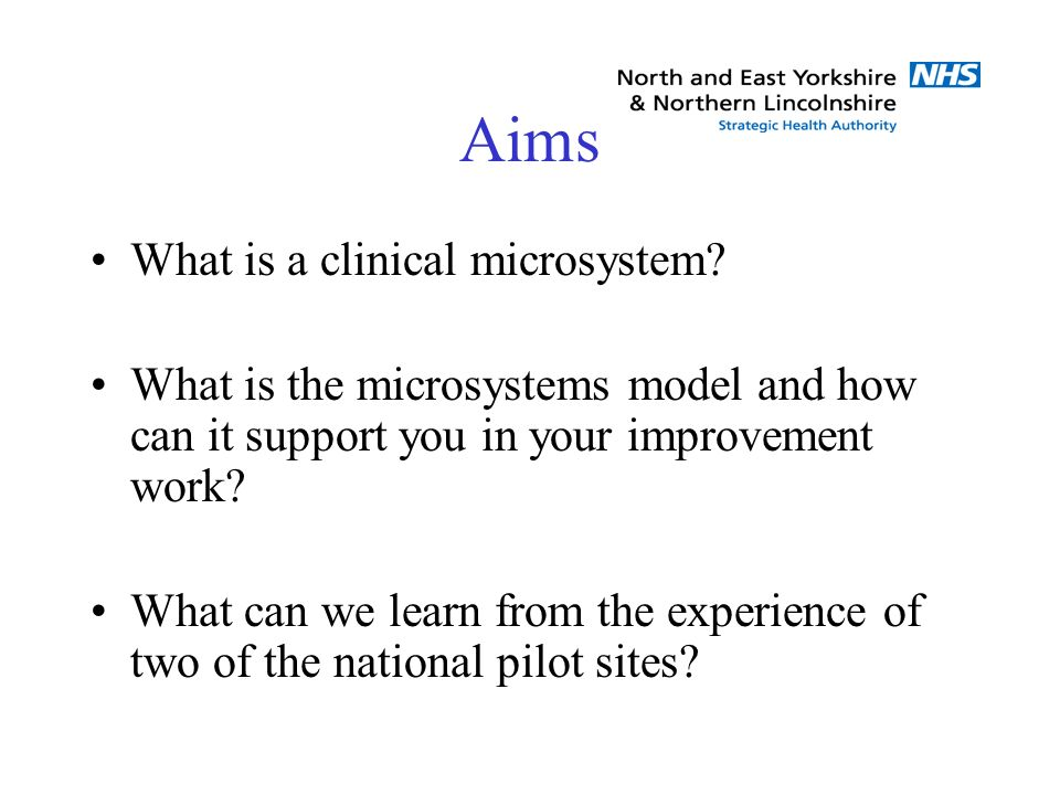 Aims What is a clinical microsystem? What is the microsystems model and how can it support you in your improvement work? What can we learn from the ex